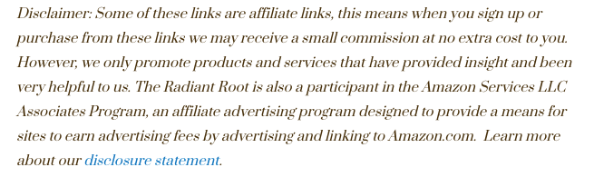 """Says, """"Disclaimer: Some of these links are affiliate links, this means when you sign up or purchase from these links we may receive a small commission at no extra cost to you. However, we only promote products and services that have provided insight and been very helpful to us. The Radiant Root is also a participant in the Amazon Services LLC Associates Program, an affiliate advertising program designed to provide a means for sites to earn advertising fees by advertising and linking to Amazon.com.  Learn more about our disclosure statement."""